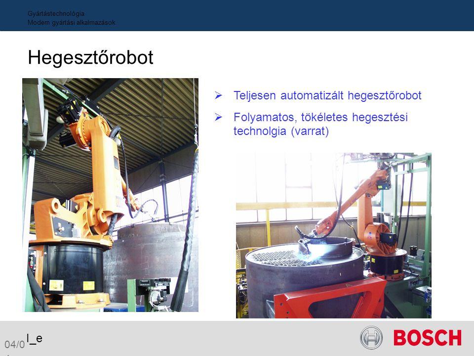 04/0 4 I_e Gyártástechnológia Modern gyártási alkalmazások Hegesztőrobot  Teljesen automatizált hegesztőrobot  Folyamatos, tökéletes hegesztési tech
