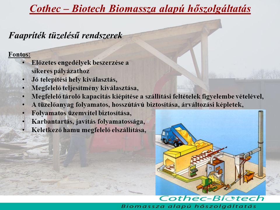 Cothec – Biotech Biomassza alapú hőszolgáltatás Faapríték tüzelésű rendszerek Fontos: Előzetes engedélyek beszerzése a sikeres pályázathoz Jó telepítési hely kiválasztás, Megfelelő teljesítmény kiválasztása, Megfelelő tároló kapacitás kiépítése a szállítási feltételek figyelembe vételével, A tüzelőanyag folyamatos, hosszútávú biztosítása, árváltozási képletek, Folyamatos üzemvitel biztosítása, Karbantartás, javítás folyamatossága, Keletkező hamu megfelelő elszállítása,