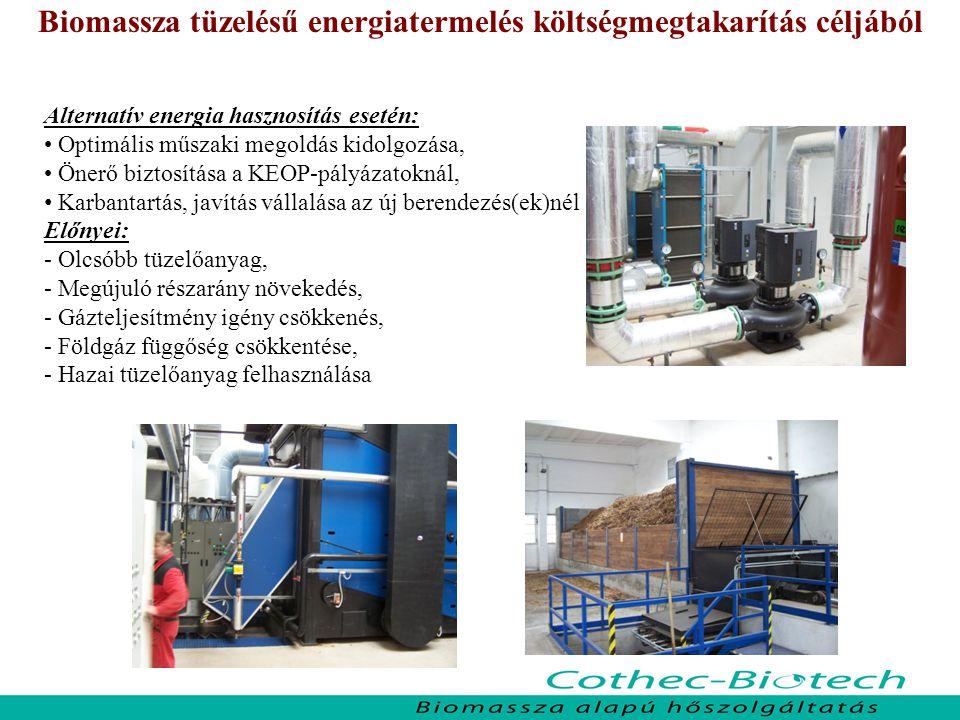 Biomassza tüzelésű energiatermelés költségmegtakarítás céljából Alternatív energia hasznosítás esetén: Optimális műszaki megoldás kidolgozása, Önerő biztosítása a KEOP-pályázatoknál, Karbantartás, javítás vállalása az új berendezés(ek)nél Előnyei: - Olcsóbb tüzelőanyag, - Megújuló részarány növekedés, - Gázteljesítmény igény csökkenés, - Földgáz függőség csökkentése, - Hazai tüzelőanyag felhasználása