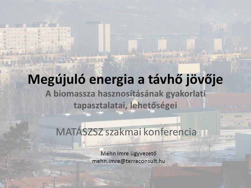 Megújuló energia a távhő jövője A biomassza hasznosításának gyakorlati tapasztalatai, lehetőségei MATÁSZSZ szakmai konferencia Méhn Imre ügyvezető meh