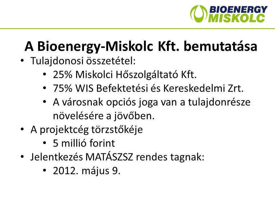 A Bioenergy-Miskolc Kft. bemutatása Tulajdonosi összetétel: 25% Miskolci Hőszolgáltató Kft. 75% WIS Befektetési és Kereskedelmi Zrt. A városnak opciós