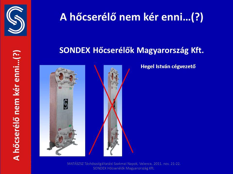 A hőcserélő nem kér enni…(?) SONDEX Hőcserélők Magyarország Kft. A hőcserélő nem kér enni…(?) Hegel István cégvezető MATÁSZSZ Távhőszolgáltatási Szakm