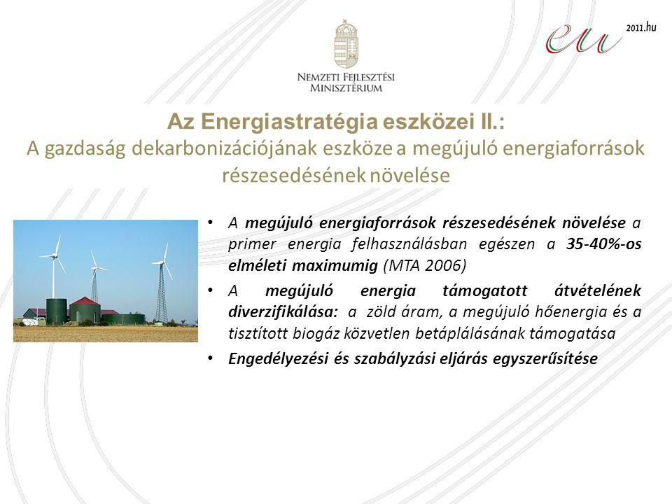 A megújuló energiaforrások részesedésének növelése a primer energia felhasználásban egészen a 35-40%-os elméleti maximumig (MTA 2006) A megújuló energia támogatott átvételének diverzifikálása: a zöld áram, a megújuló hőenergia és a tisztított biogáz közvetlen betáplálásának támogatása Engedélyezési és szabályzási eljárás egyszerűsítése Az Energiastratégia eszközei II.: A gazdaság dekarbonizációjának eszköze a megújuló energiaforrások részesedésének növelése