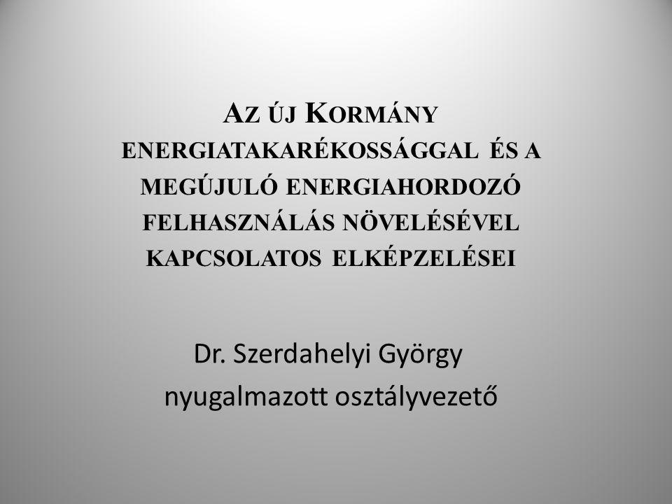 A Z ÚJ K ORMÁNY ENERGIATAKARÉKOSSÁGGAL ÉS A MEGÚJULÓ ENERGIAHORDOZÓ FELHASZNÁLÁS NÖVELÉSÉVEL KAPCSOLATOS ELKÉPZELÉSEI Dr. Szerdahelyi György nyugalmaz