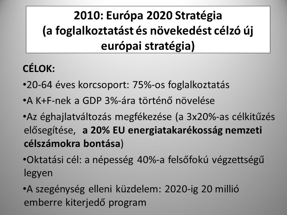 12 2010: Európa 2020 Stratégia (a foglalkoztatást és növekedést célzó új európai stratégia) CÉLOK: 20-64 éves korcsoport: 75%-os foglalkoztatás A K+F-