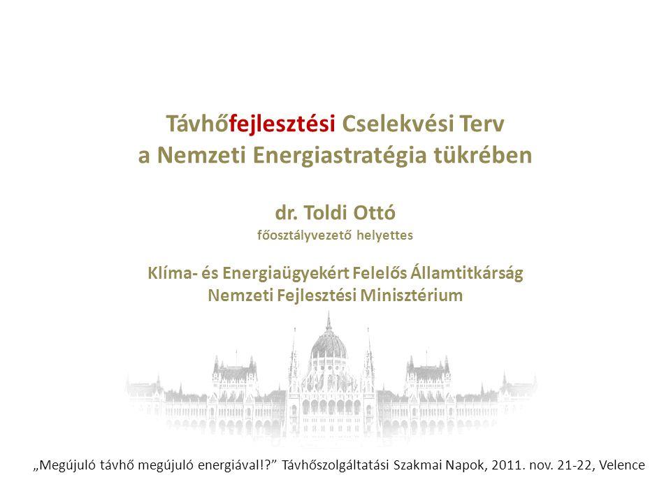 Távhőfejlesztési Cselekvési Terv a Nemzeti Energiastratégia tükrében dr. Toldi Ottó főosztályvezető helyettes Klíma- és Energiaügyekért Felelős Államt