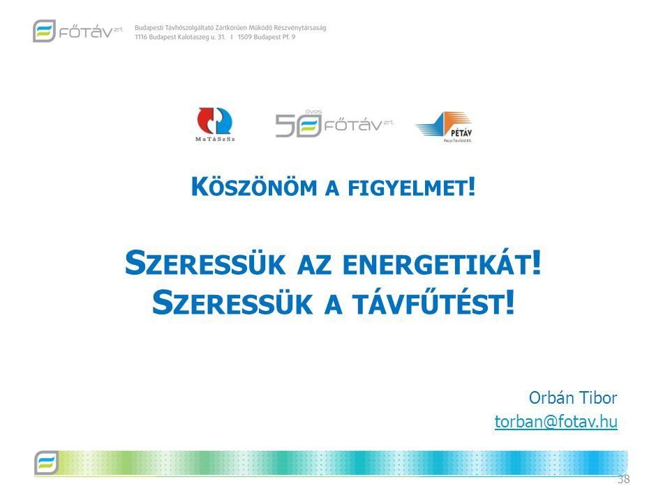 38 K ÖSZÖNÖM A FIGYELMET ! S ZERESSÜK AZ ENERGETIKÁT ! S ZERESSÜK A TÁVFŰTÉST ! Orbán Tibor torban@fotav.hu