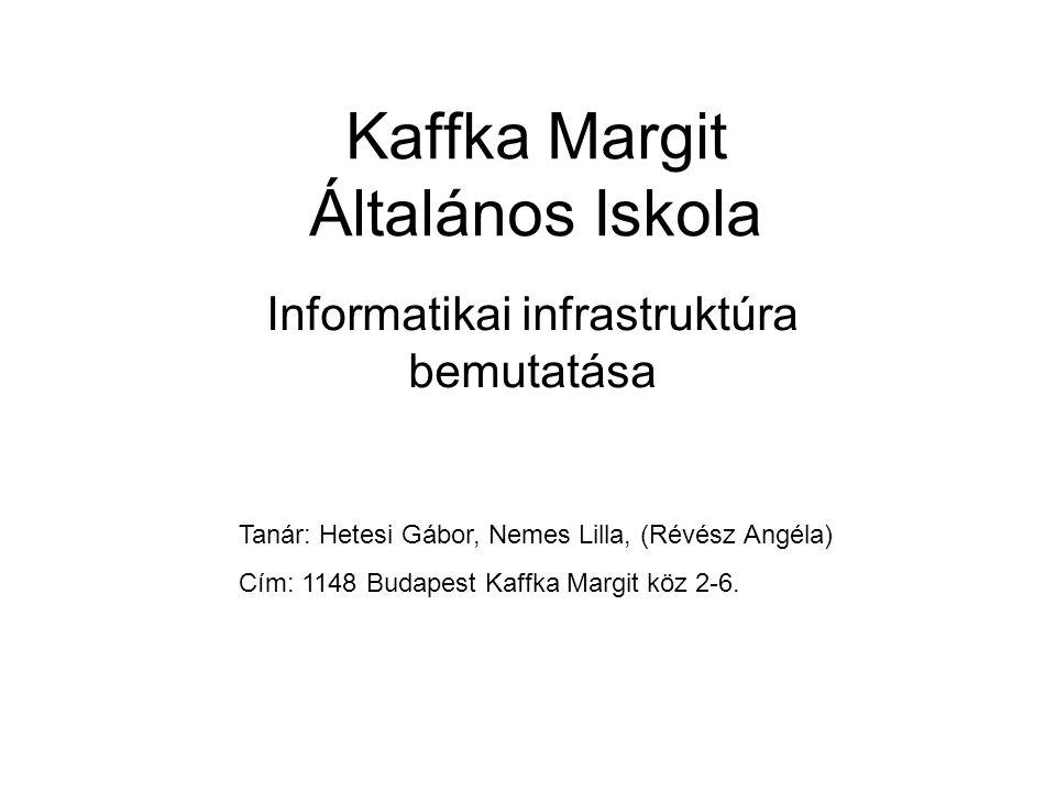 Kaffka Margit Általános Iskola Informatikai infrastruktúra bemutatása Tanár: Hetesi Gábor, Nemes Lilla, (Révész Angéla) Cím: 1148 Budapest Kaffka Marg