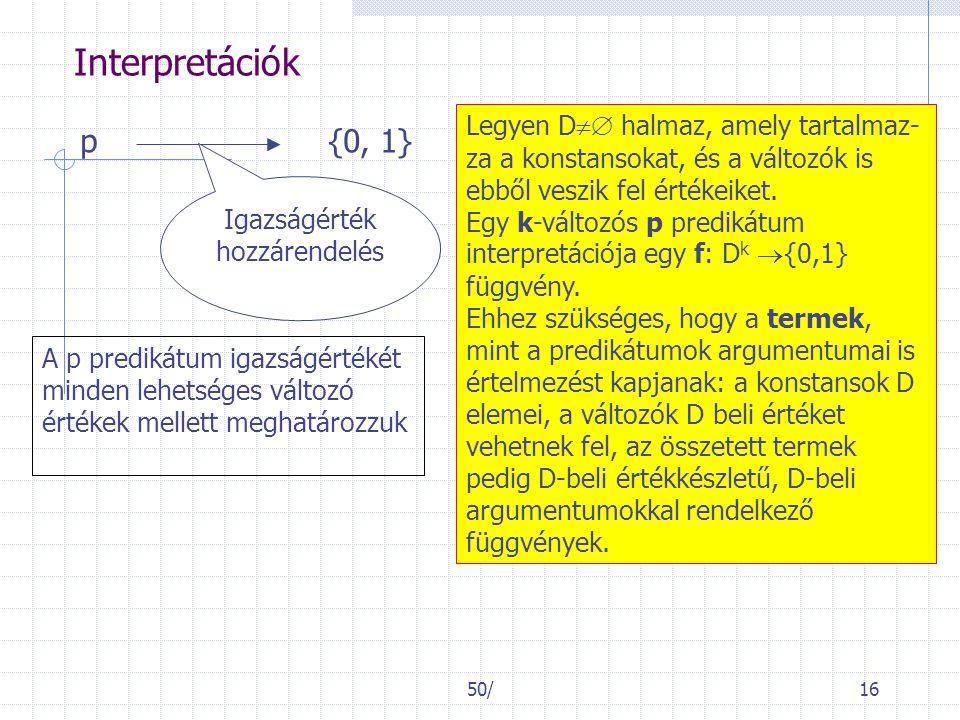 50/16 Interpretációk p{0, 1} Igazságérték hozzárendelés A p predikátum igazságértékét minden lehetséges változó értékek mellett meghatározzuk Legyen D  halmaz, amely tartalmaz- za a konstansokat, és a változók is ebből veszik fel értékeiket.