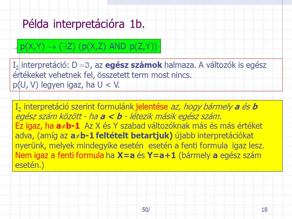 50/18 Példa interpretációra 1b. p(X,Y)  (  Z) (p(X,Z) AND p(Z,Y)) I 2 interpretáció: D , az egész számok halmaza. A változók is egész értékeket ve