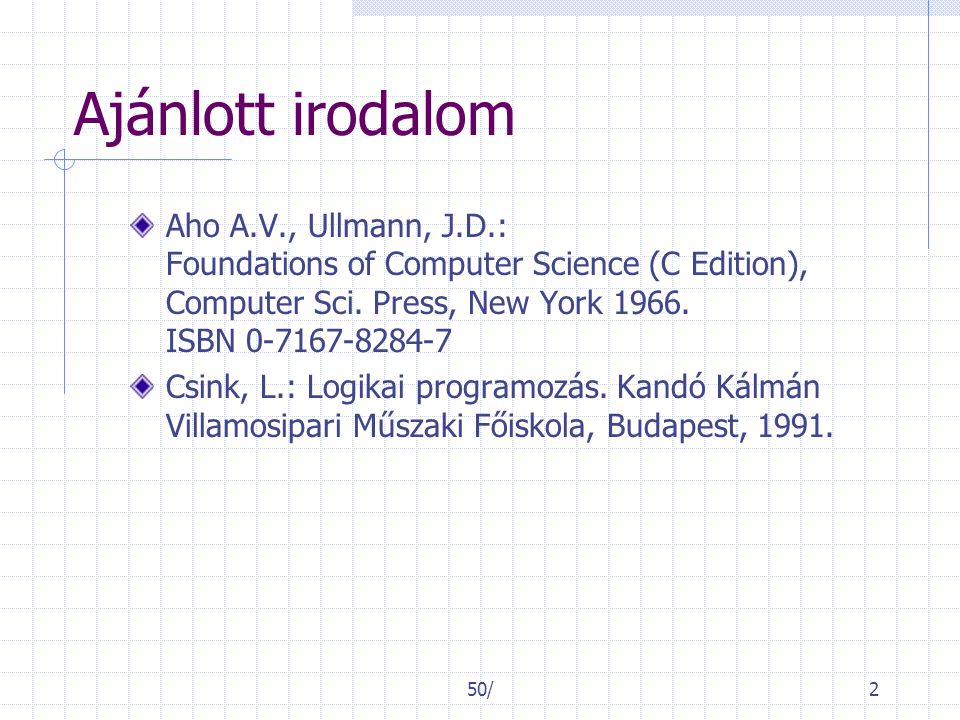 50/2 Ajánlott irodalom Aho A.V., Ullmann, J.D.: Foundations of Computer Science (C Edition), Computer Sci.