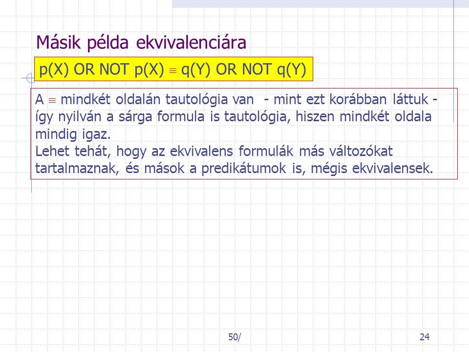50/24 Másik példa ekvivalenciára p(X) OR NOT p(X)  q(Y) OR NOT q(Y) A  mindkét oldalán tautológia van - mint ezt korábban láttuk - így nyilván a sárga formula is tautológia, hiszen mindkét oldala mindig igaz.