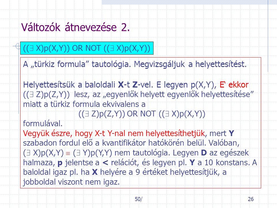 """50/26 Változók átnevezése 2. ((  X)p(X,Y)) OR NOT ((  X)p(X,Y)) A """"türkiz formula"""" tautológia. Megvizsgáljuk a helyettesítést. Helyettesítsük a balo"""