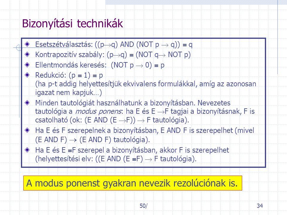 50/34 Bizonyítási technikák Esetszétválasztás: ((p  q) AND (NOT p  q))  q Kontrapozitív szabály: (p  q)  (NOT q  NOT p) Ellentmondás keresés: (NOT p  0)  p Redukció: (p  1)  p (ha p-t addig helyettesítjük ekvivalens formulákkal, amíg az azonosan igazat nem kapjuk…) Minden tautológiát használhatunk a bizonyításban.