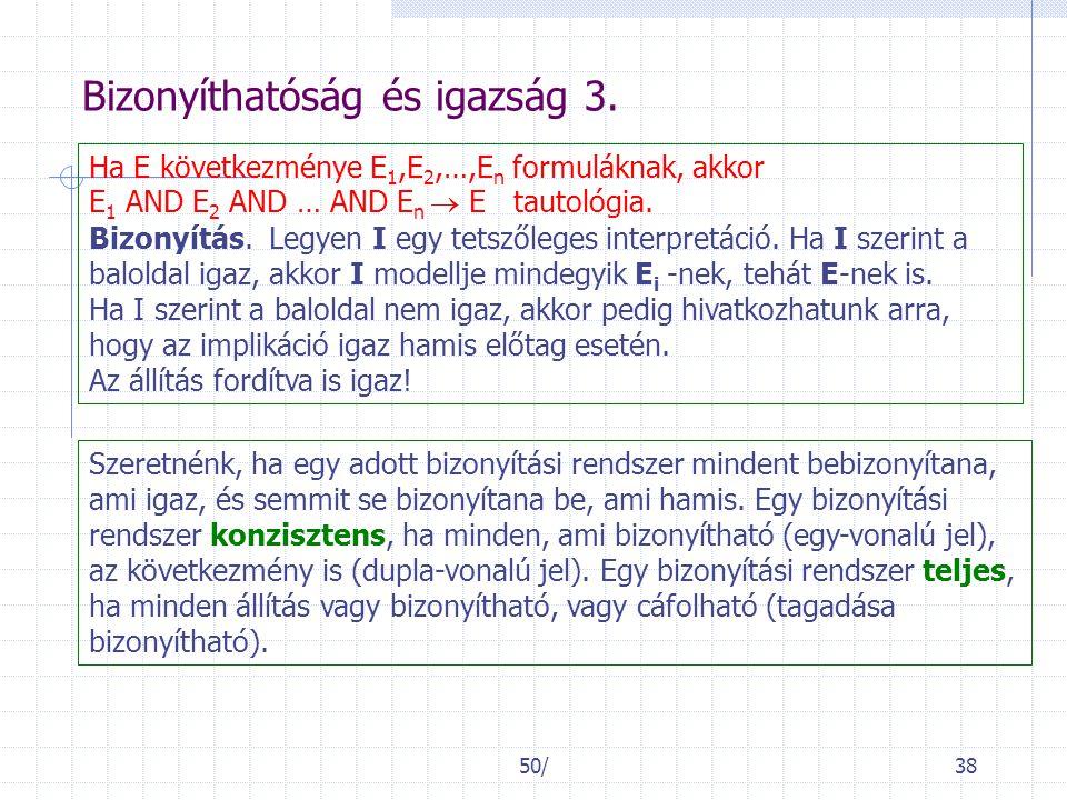 50/38 Bizonyíthatóság és igazság 3. Ha E következménye E 1,E 2,…,E n formuláknak, akkor E 1 AND E 2 AND … AND E n  E tautológia. Bizonyítás. Legyen I