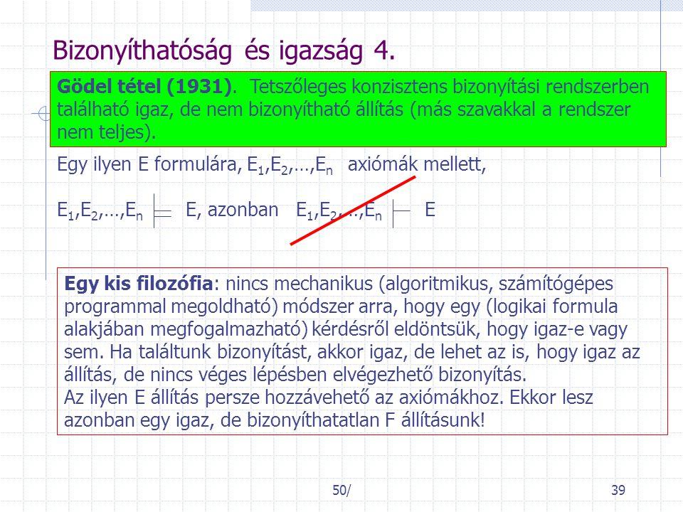 50/39 Bizonyíthatóság és igazság 4. Gödel tétel (1931). Tetszőleges konzisztens bizonyítási rendszerben található igaz, de nem bizonyítható állítás (m