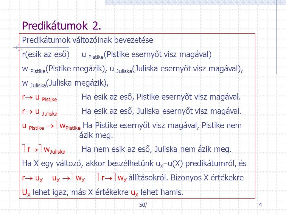 50/4 Predikátumok 2. Predikátumok változóinak bevezetése r(esik az eső) u Pistike (Pistike esernyőt visz magával) w Pistike (Pistike megázik), u Julis
