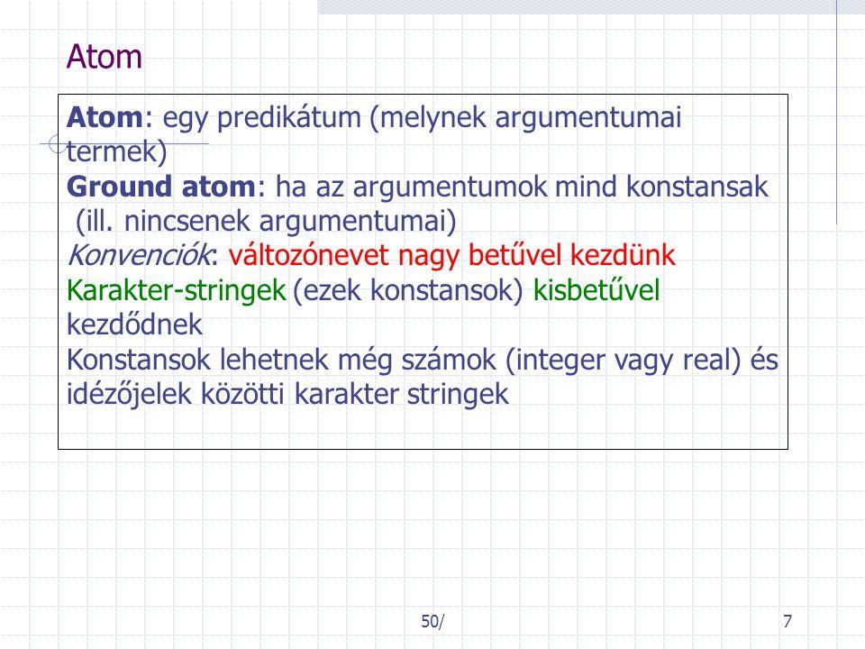 50/7 Atom Atom: egy predikátum (melynek argumentumai termek) Ground atom: ha az argumentumok mind konstansak (ill. nincsenek argumentumai) Konvenciók: