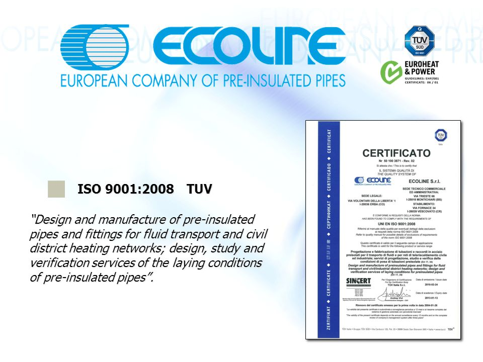 ISO 9001:2008 TUV Design and manufacture of pre-insulated pipes and fittings for fluid transport and civil district heating networks; design, study and verification services of the laying conditions of pre-insulated pipes .