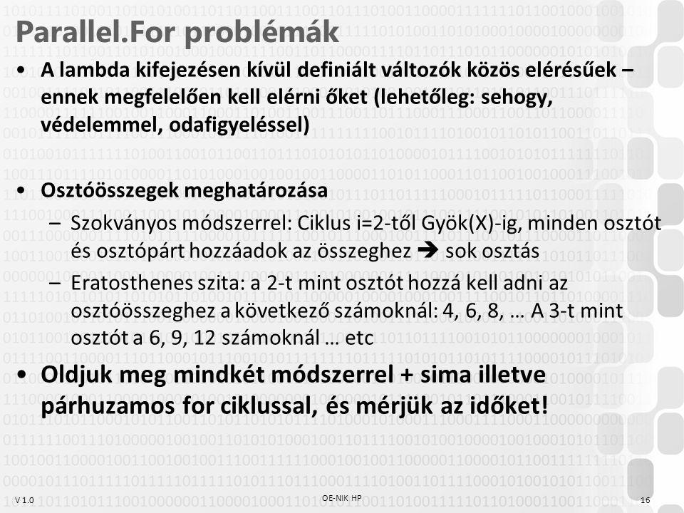 V 1.0 Parallel.For problémák A lambda kifejezésen kívül definiált változók közös elérésűek – ennek megfelelően kell elérni őket (lehetőleg: sehogy, védelemmel, odafigyeléssel) Osztóösszegek meghatározása –Szokványos módszerrel: Ciklus i=2-től Gyök(X)-ig, minden osztót és osztópárt hozzáadok az összeghez  sok osztás –Eratosthenes szita: a 2-t mint osztót hozzá kell adni az osztóösszeghez a következő számoknál: 4, 6, 8, … A 3-t mint osztót a 6, 9, 12 számoknál … etc Oldjuk meg mindkét módszerrel + sima illetve párhuzamos for ciklussal, és mérjük az időket.