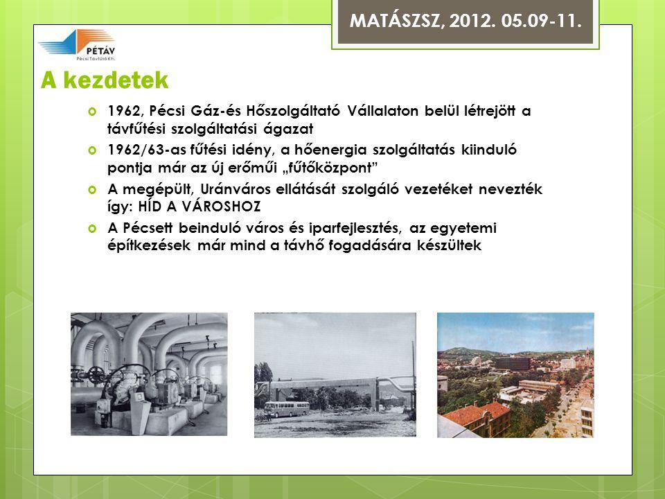 """A kezdetek  1962, Pécsi Gáz-és Hőszolgáltató Vállalaton belül létrejött a távfűtési szolgáltatási ágazat  1962/63-as fűtési idény, a hőenergia szolgáltatás kiinduló pontja már az új erőműi """"fűtőközpont  A megépült, Uránváros ellátását szolgáló vezetéket nevezték így: HÍD A VÁROSHOZ  A Pécsett beinduló város és iparfejlesztés, az egyetemi építkezések már mind a távhő fogadására készültek MATÁSZSZ, 2012."""