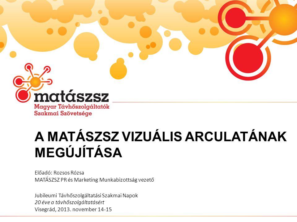 A MATÁSZSZ VIZUÁLIS ARCULATÁNAK MEGÚJÍTÁSA Előadó: Rozsos Rózsa MATÁSZSZ PR és Marketing Munkabizottság vezető Jubileumi Távhőszolgáltatási Szakmai Napok 20 éve a távhőszolgáltatásért Visegrád, 2013.
