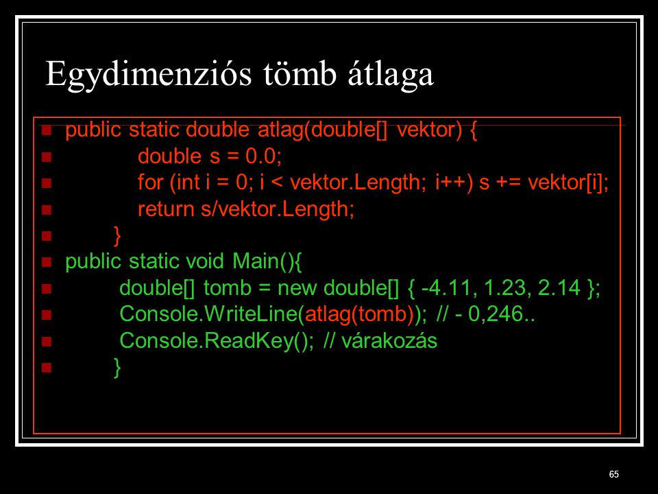 65 Egydimenziós tömb átlaga public static double atlag(double[] vektor) { double s = 0.0; for (int i = 0; i < vektor.Length; i++) s += vektor[i]; retu