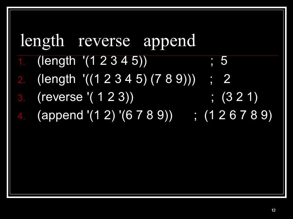 12 length reverse append 1. (length (1 2 3 4 5)) ; 5 2.