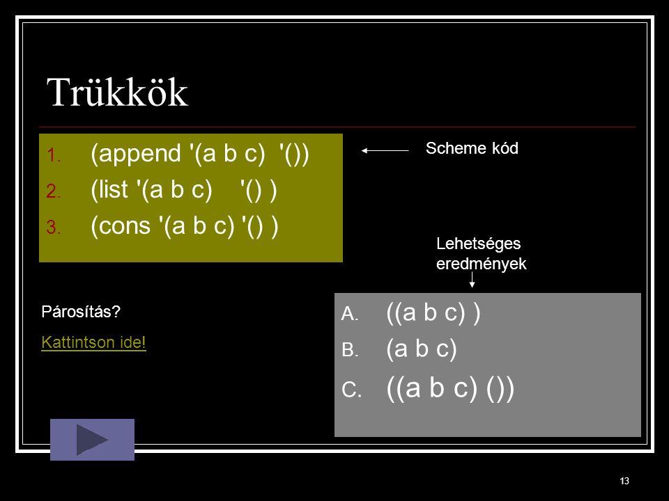 13 Trükkök 1. (append (a b c) ()) 2. (list (a b c) () ) 3.