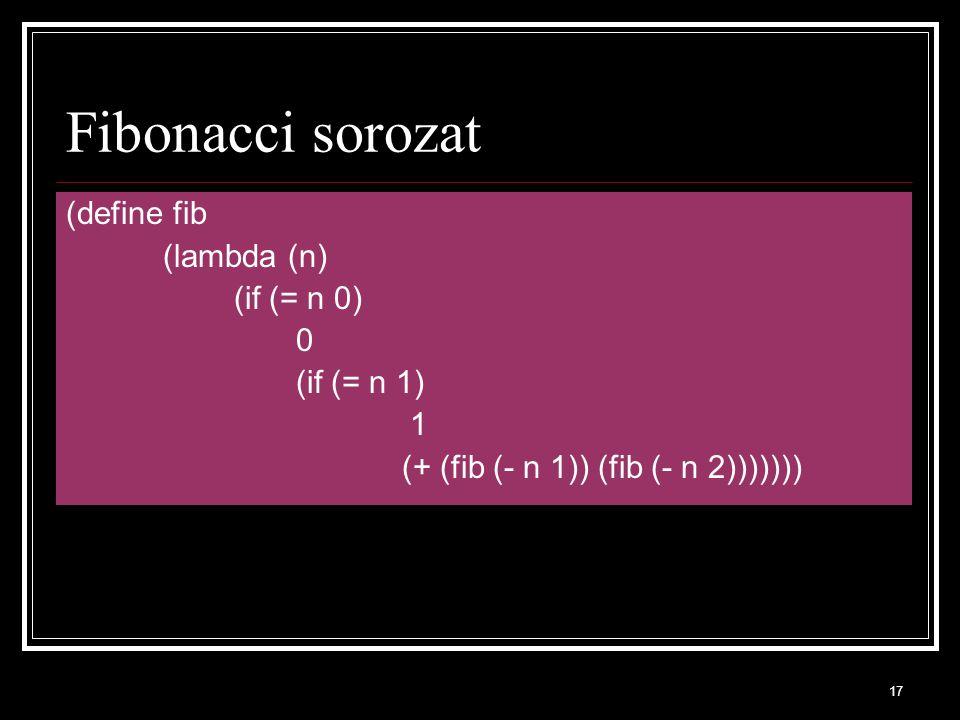 17 Fibonacci sorozat (define fib (lambda (n) (if (= n 0) 0 (if (= n 1) 1 (+ (fib (- n 1)) (fib (- n 2)))))))