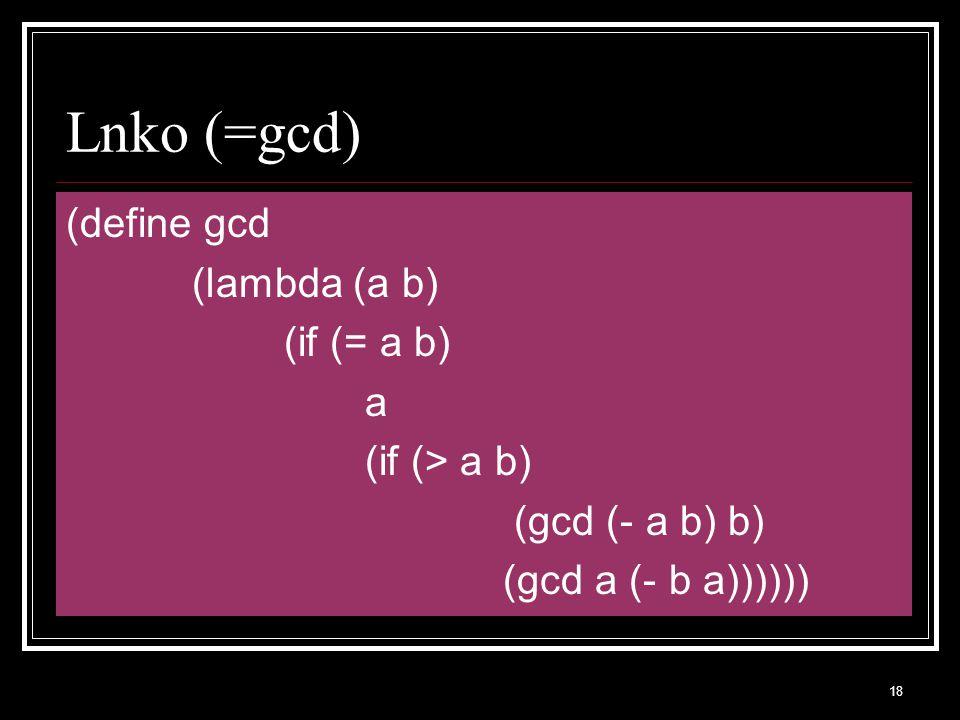 18 Lnko (=gcd) (define gcd (lambda (a b) (if (= a b) a (if (> a b) (gcd (- a b) b) (gcd a (- b a))))))