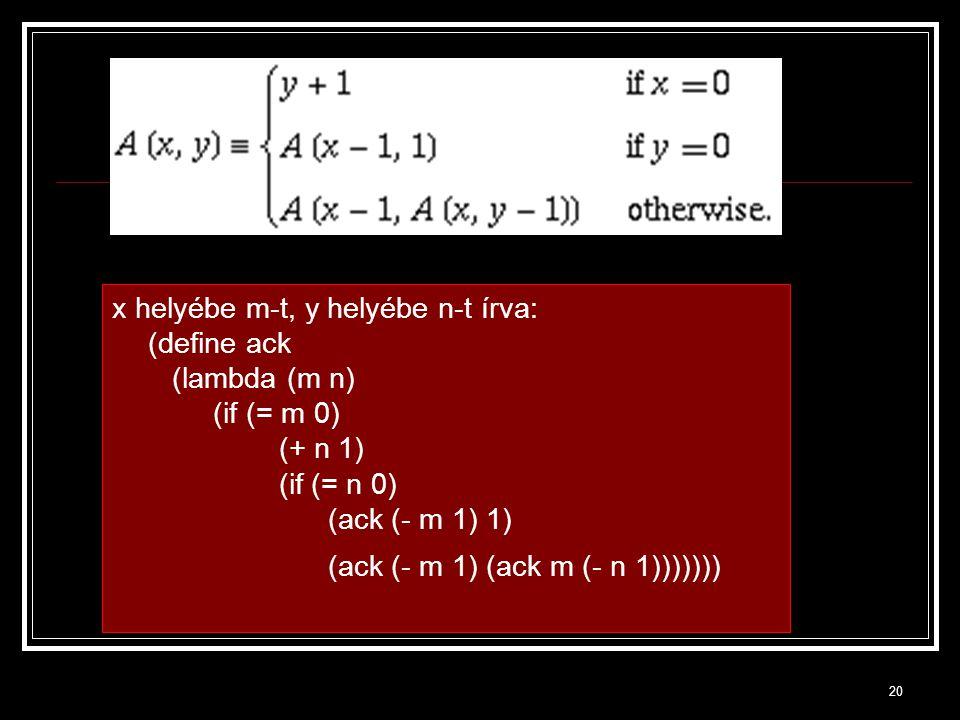 20 x helyébe m-t, y helyébe n-t írva: (define ack (lambda (m n) (if (= m 0) (+ n 1) (if (= n 0) (ack (- m 1) 1) (ack (- m 1) (ack m (- n 1)))))))