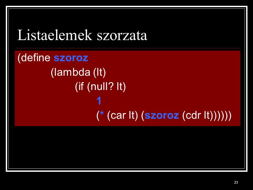 23 Listaelemek szorzata (define szoroz (lambda (lt) (if (null.