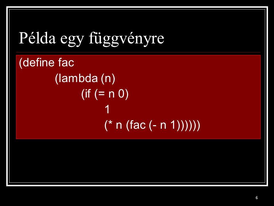 6 Példa egy függvényre (define fac (lambda (n) (if (= n 0) 1 (* n (fac (- n 1))))))