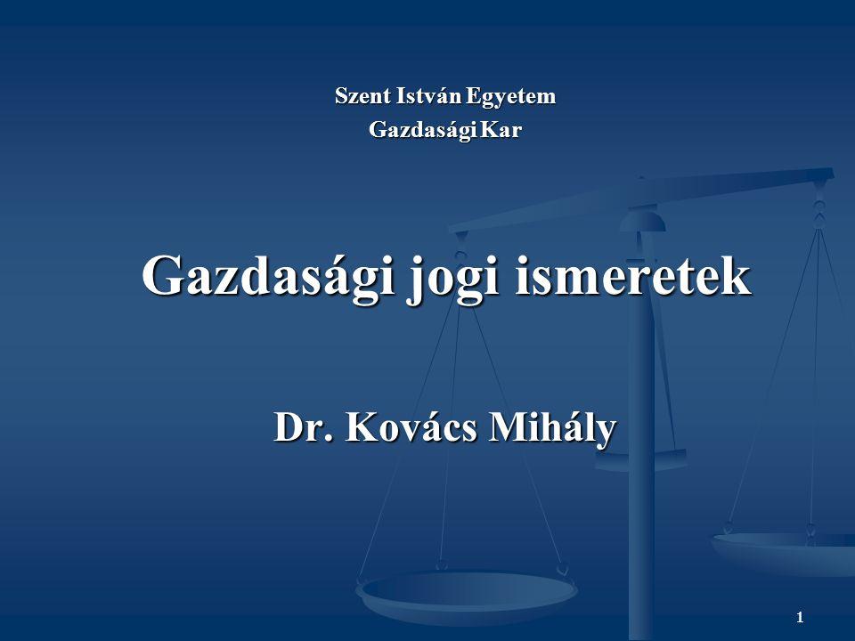 1 Szent István Egyetem Gazdasági Kar Gazdasági jogi ismeretek Dr. Kovács Mihály 1
