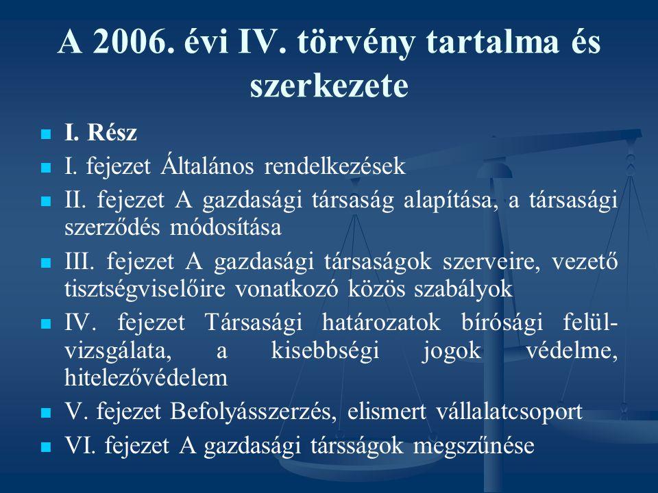 A 2006. évi IV. törvény tartalma és szerkezete I. Rész I. fejezet Általános rendelkezések II. fejezet A gazdasági társaság alapítása, a társasági szer