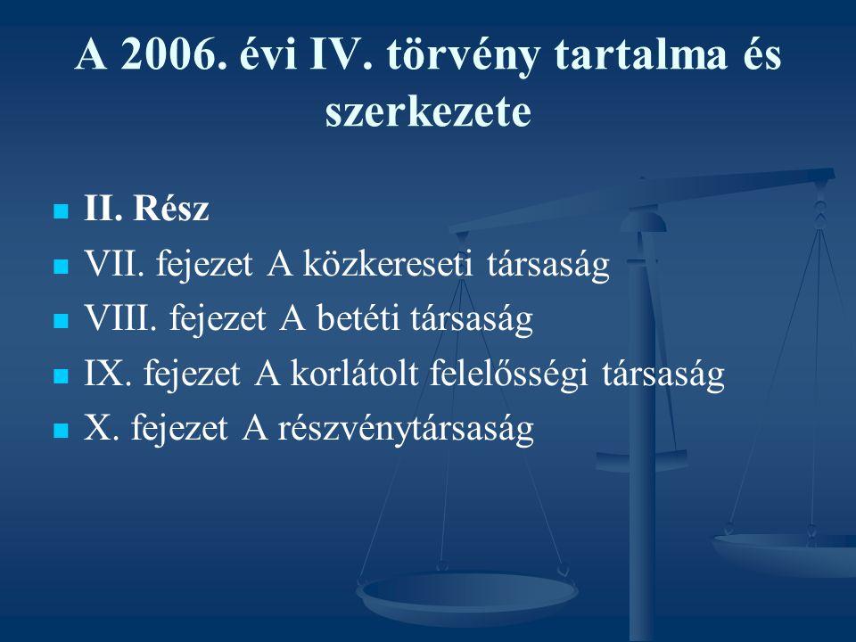 A 2006. évi IV. törvény tartalma és szerkezete II. Rész VII. fejezet A közkereseti társaság VIII. fejezet A betéti társaság IX. fejezet A korlátolt fe