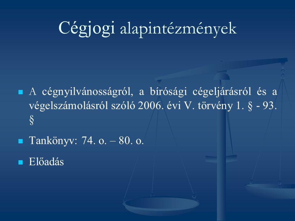 Cégjogi alapintézmények A cégnyilvánosságról, a bírósági cégeljárásról és a végelszámolásról szóló 2006. évi V. törvény 1. § - 93. § Tankönyv: 74. o.