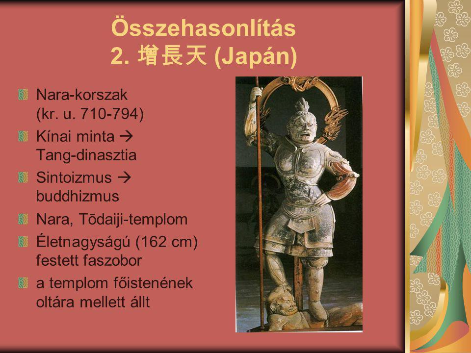 Összehasonlítás 2. 增長天 (Japán) Nara-korszak (kr. u. 710-794) Kínai minta  Tang-dinasztia Sintoizmus  buddhizmus Nara, Tōdaiji-templom Életnagyságú (
