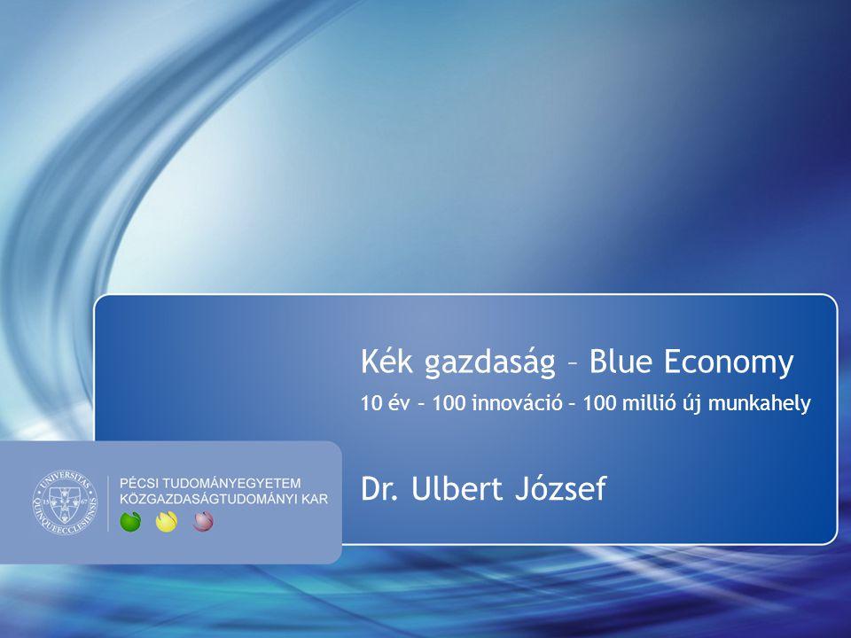 Kék gazdaság – Blue Economy 10 év – 100 innováció – 100 millió új munkahely Dr. Ulbert József