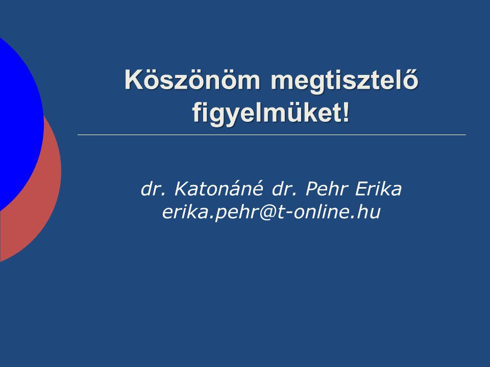 Köszönöm megtisztelő figyelmüket! dr. Katonáné dr. Pehr Erika erika.pehr@t-online.hu