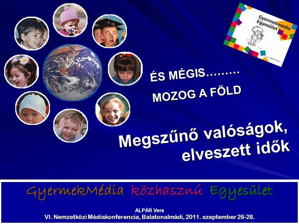 GyermekMédia közhasznú Egyesület ALPÁR Vera VI. Nemzetközi Médiakonferencia, Balatonalmádi, 2011. szeptember 26-28. ÉS MÉGIS……… MOZOG A FÖLD Megszűnő