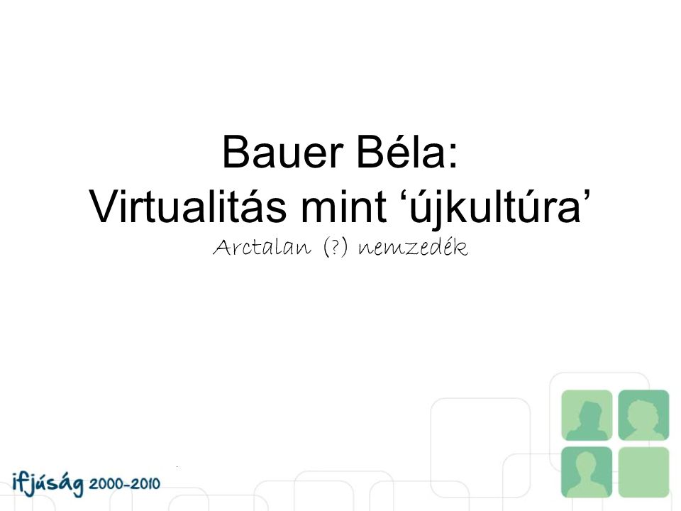 Bauer Béla: Virtualitás mint 'újkultúra' Arctalan (?) nemzedék.