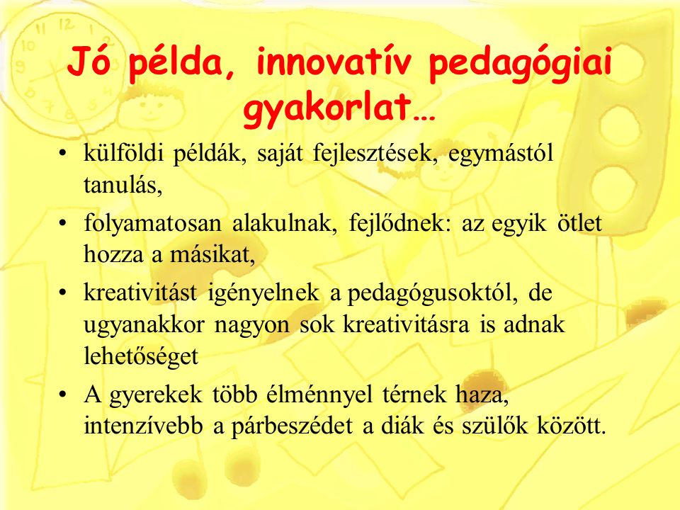 Jó példa, innovatív pedagógiai gyakorlat… külföldi példák, saját fejlesztések, egymástól tanulás, folyamatosan alakulnak, fejlődnek: az egyik ötlet hozza a másikat, kreativitást igényelnek a pedagógusoktól, de ugyanakkor nagyon sok kreativitásra is adnak lehetőséget A gyerekek több élménnyel térnek haza, intenzívebb a párbeszédet a diák és szülők között.
