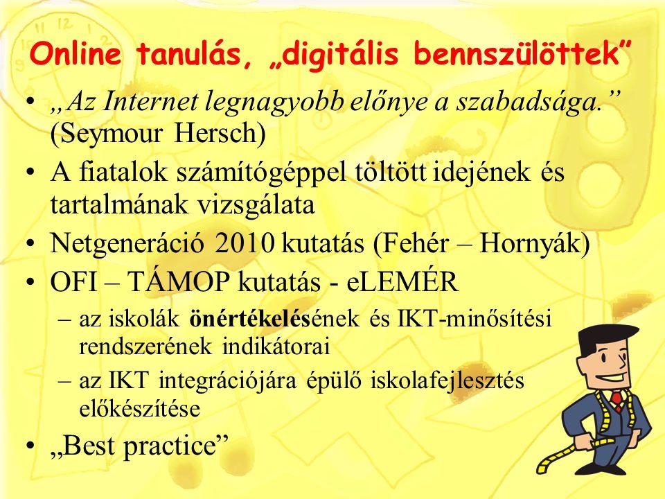 """Online tanulás, """"digitális bennszülöttek """"Az Internet legnagyobb előnye a szabadsága. (Seymour Hersch) A fiatalok számítógéppel töltött idejének és tartalmának vizsgálata Netgeneráció 2010 kutatás (Fehér – Hornyák) OFI – TÁMOP kutatás - eLEMÉR –az iskolák önértékelésének és IKT-minősítési rendszerének indikátorai –az IKT integrációjára épülő iskolafejlesztés előkészítése """"Best practice"""