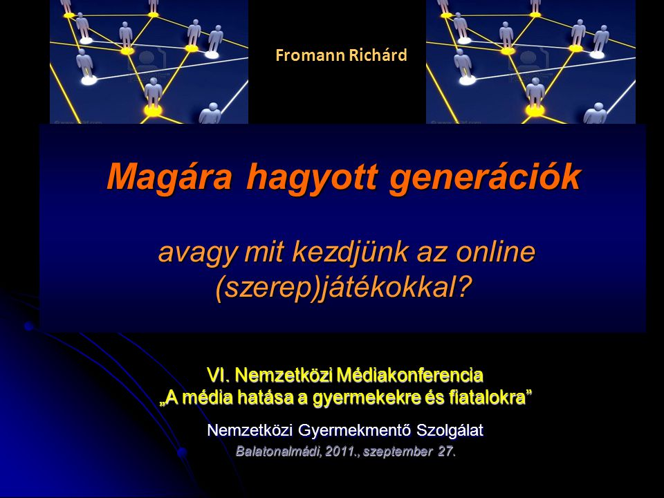 """Fromann Richárd Magára hagyott generációk avagy mit kezdjünk az online (szerep)játékokkal? VI. Nemzetközi Médiakonferencia """"A média hatása a gyermekek"""