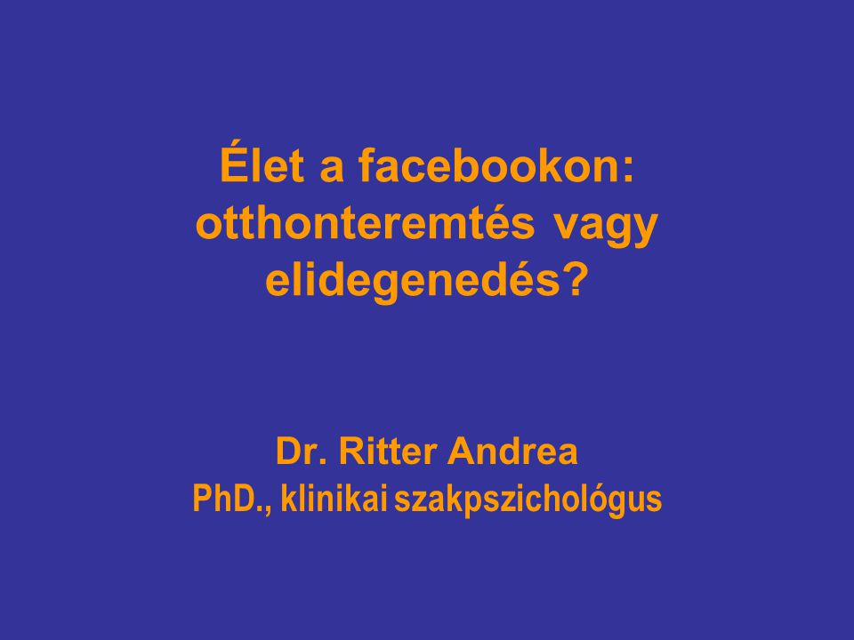 Élet a facebookon: otthonteremtés vagy elidegenedés? Dr. Ritter Andrea PhD., klinikai szakpszichológus