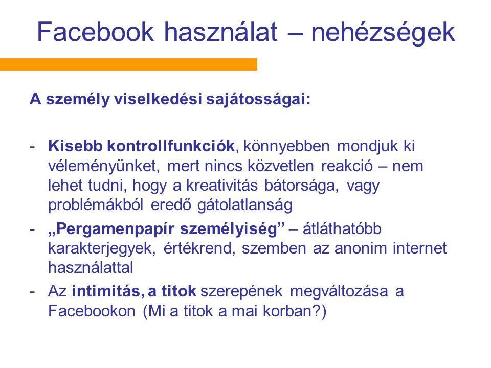 """Facebook használat – nehézségek A személy viselkedési sajátosságai: -Kisebb kontrollfunkciók, könnyebben mondjuk ki véleményünket, mert nincs közvetlen reakció – nem lehet tudni, hogy a kreativitás bátorsága, vagy problémákból eredő gátolatlanság -""""Pergamenpapír személyiség – átláthatóbb karakterjegyek, értékrend, szemben az anonim internet használattal -Az intimitás, a titok szerepének megváltozása a Facebookon (Mi a titok a mai korban?)"""