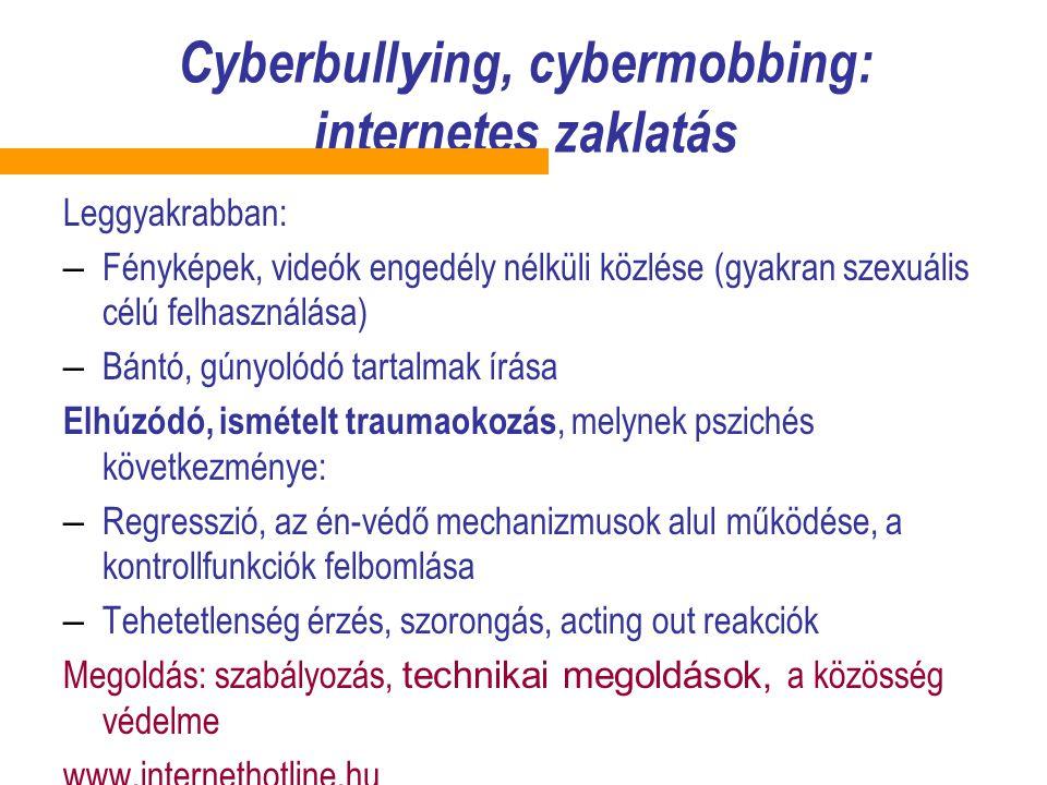 Cyberbull y ing, cybermobbing: internetes zaklatás Leggyakrabban: – Fényképek, videók engedély nélküli közlése (gyakran szexuális célú felhasználása) – Bántó, gúnyolódó tartalmak írása Elhúzódó, ismételt traumaokozás, melynek pszichés következménye: – Regresszió, az én-védő mechanizmusok alul működése, a kontrollfunkciók felbomlása – Tehetetlenség érzés, szorongás, acting out reakciók Megoldás: szabályozás, technikai megoldások, a közösség védelme www.internethotline.hu