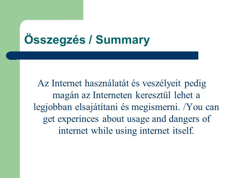 Összegzés / Summary Az Internet használatát és veszélyeit pedig magán az Interneten keresztül lehet a legjobban elsajátítani és megismerni.